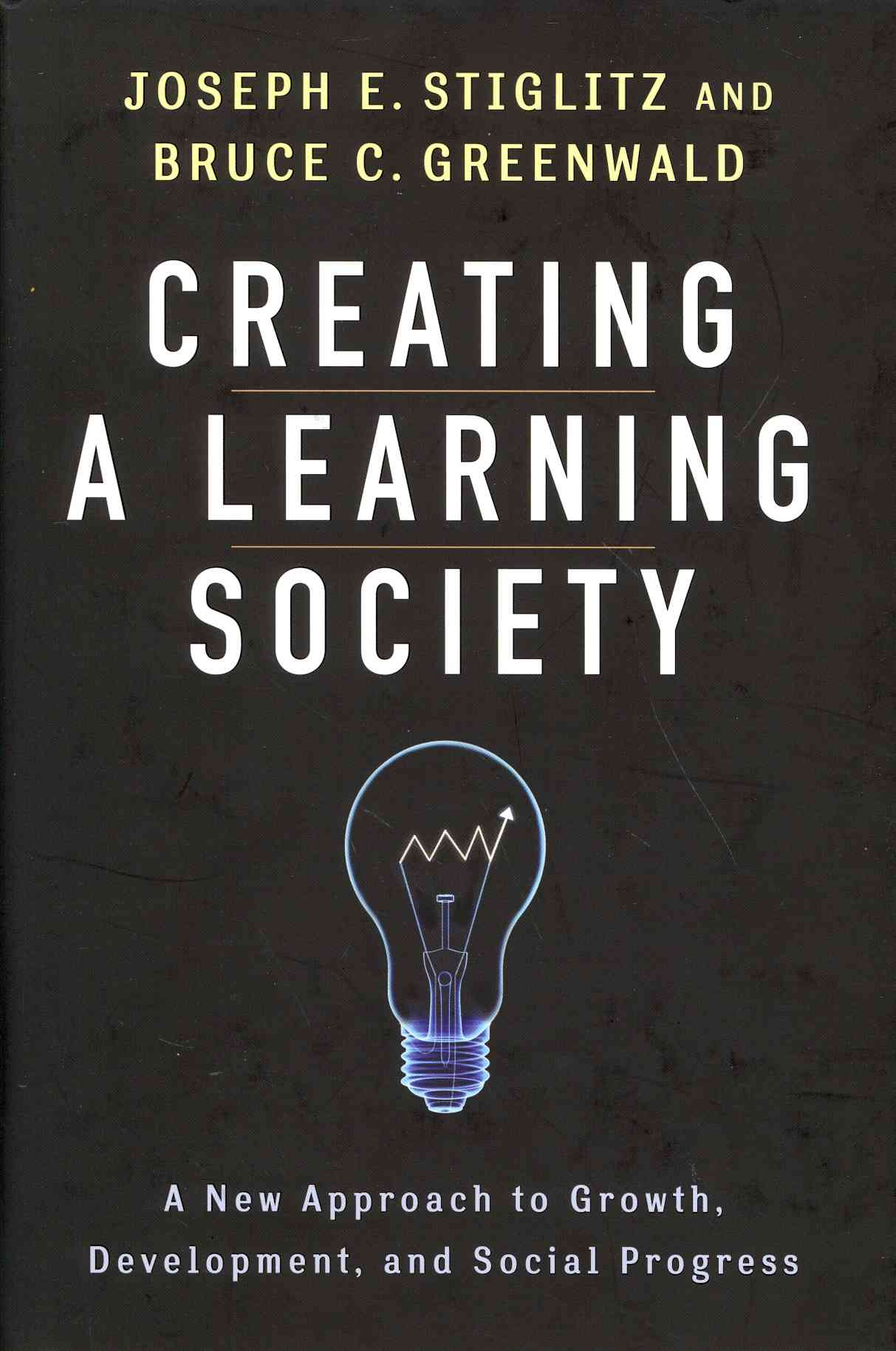 Creating a Learning Society By Stiglitz, Joseph E./ Greenwald, Bruce C./ Aghion, Philippe (CON)/ Arrow, Kenneth J. (CON)/ Solow, Robert M. (CON)